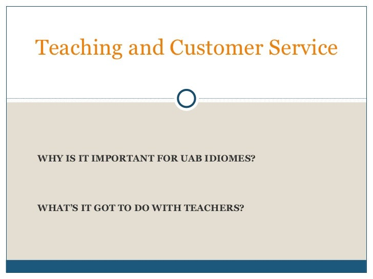 WHY IS IT IMPORTANT FOR UAB IDIOMES? WHAT'S IT GOT TO DO WITH TEACHERS? Teaching and Customer Service