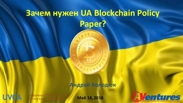Зачем нужен UA Blockchain Policy Paper? Андрей Колодюк Май 18, 2018