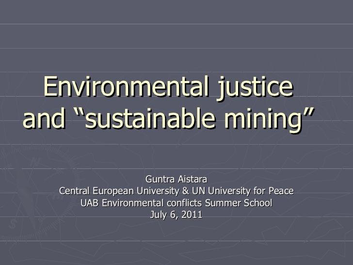 "Environmental justice and ""sustainable mining"" Guntra Aistara Central European University & UN University for Peace UAB En..."