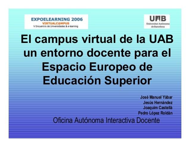 El campus virtual de la UAB un entorno docente para el Espacio Europeo de Educación Superior José Manuel Yábar Jesús Herná...