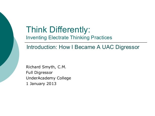 Think Differently:Inventing Electrate Thinking PracticesRichard Smyth, C.M.Full DigressorUnderAcademy College1 January 201...