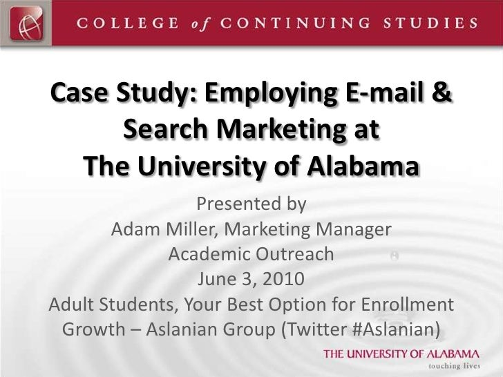 Case Study: Employing E-mail & Search Marketing atThe University of Alabama<br />Presented by<br />Adam Miller, Marketing ...