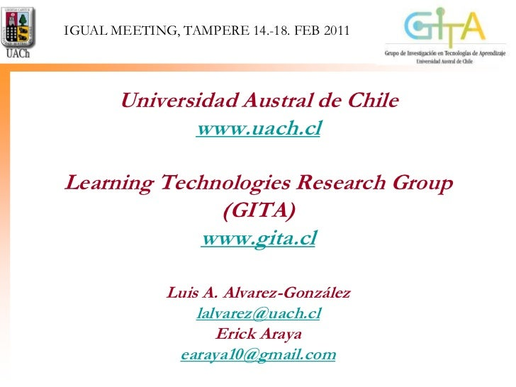IGUAL MEETING, TAMPERE 14.-18. FEB 2011<br />Universidad Austral de Chilewww.uach.clLearning Technologies ResearchGroup (G...