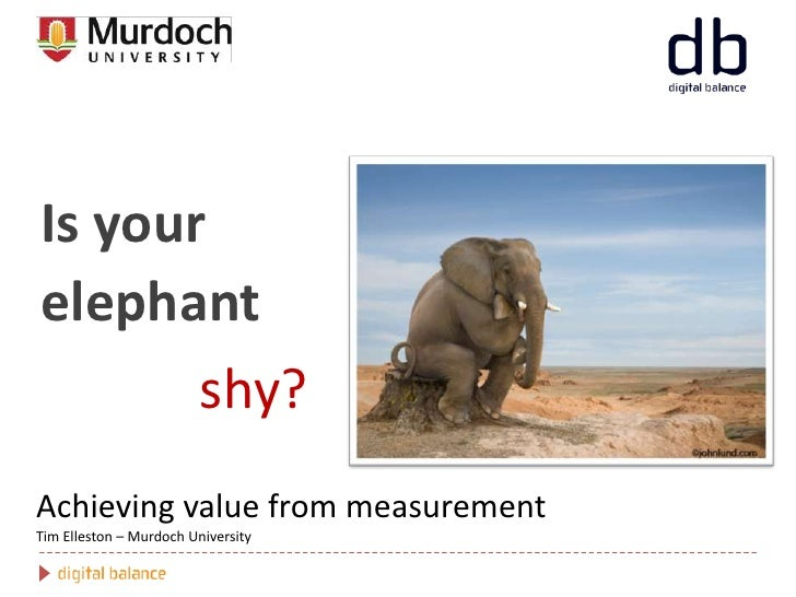 Is your elephant <br />shy?<br />Achieving value from measurementTim Elleston – Murdoch University<br />
