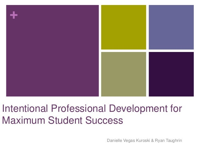 +Intentional Professional Development forMaximum Student Success                       Danielle Vegas Kuroski & Ryan Taugh...