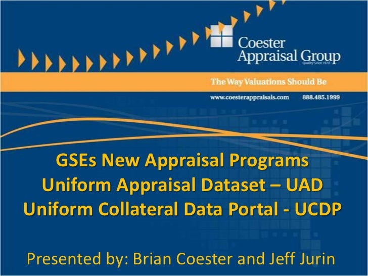 GSEs New Appraisal ProgramsUniform Appraisal Dataset – UADUniform Collateral Data Portal - UCDP<br />Presented by: Brian C...