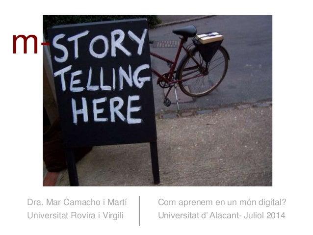 1 Dra. Mar Camacho i Martí Universitat Rovira i Virgili Com aprenem en un món digital? Universitat d' Alacant- Juliol 2014...