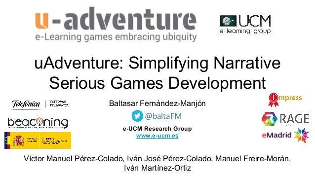 uAdventure: Simplifying Narrative Serious Games Development Baltasar Fernández-Manjón e-UCM Research Group www.e-ucm.es Ví...