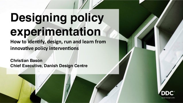 Designing policy experimentation How	to	iden*fy,	design,	run	and	learn	from	 innova*ve	policy	interven*ons Christian Bason...