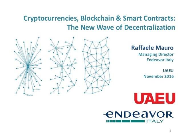 Cryptocurrencies, Blockchain & Smart Contracts: The New Wave of Decentralization 1 Raffaele Mauro Managing Director Endeav...