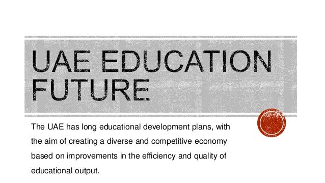 the education and development in uae Uae educational development 1 2016 2 in the past, the mutawa was usually the person who taught young boys and girls how to read the.
