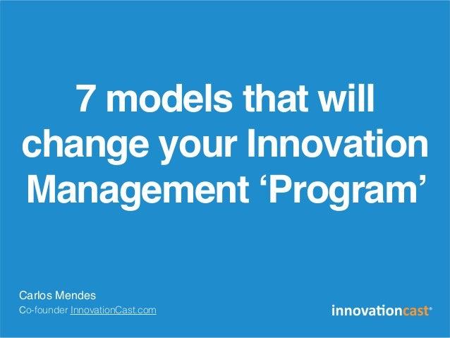7 models that will change your Innovation Management 'Program' Carlos Mendes Co-founder InnovationCast.com