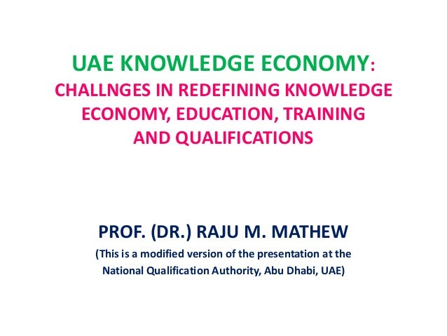 UAE KNOWLEDGE ECONOMY: CHALLNGES IN REDEFINING KNOWLEDGE ECONOMY, EDUCATION, TRAINING AND QUALIFICATIONS PROF. (DR.) RAJU ...