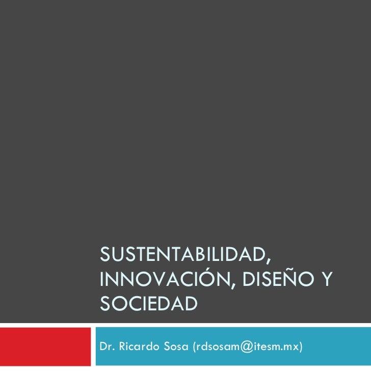 SUSTENTABILIDAD, INNOVACIÓN, DISEÑO Y SOCIEDAD Dr. Ricardo Sosa (rdsosam@itesm.mx)
