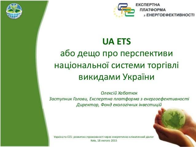 UA ETS або дещо про перспективи національної системи торгівлі викидами України Україна та CCS: розвиток спроможності через...