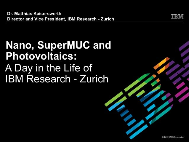 Dr. Matthias KaiserswerthDirector and Vice President, IBM Research - ZurichNano, SuperMUC andPhotovoltaics:A Day in the Li...