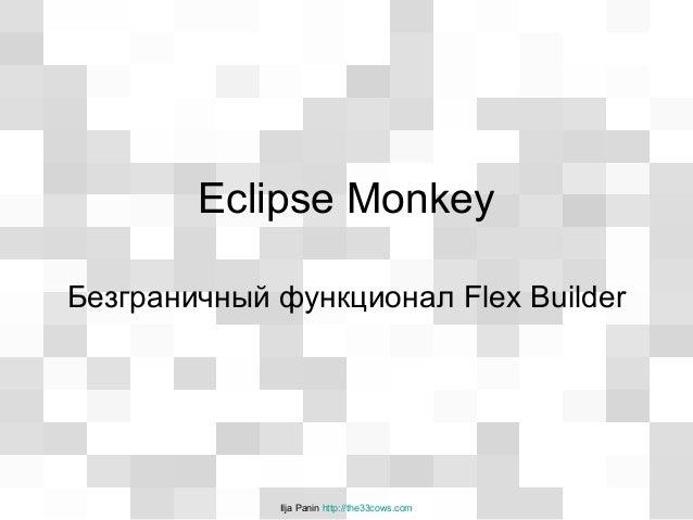 Ilja Panin http://the33cows.com Eclipse Monkey Безграничный функционал Flex Builder