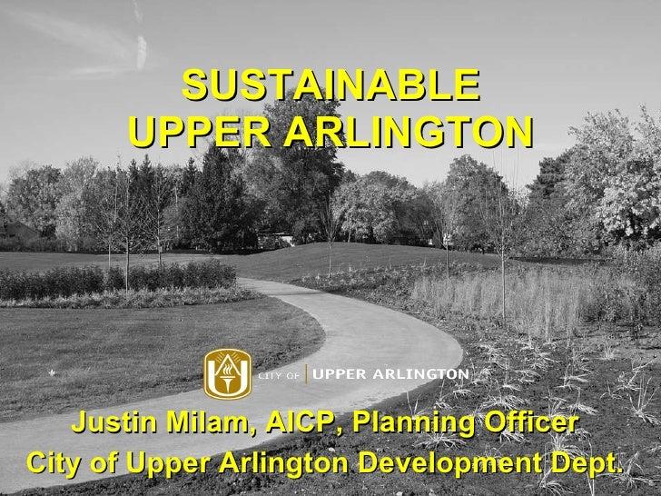 SUSTAINABLE UPPER ARLINGTON Justin Milam, AICP, Planning Officer City of Upper Arlington Development Dept.