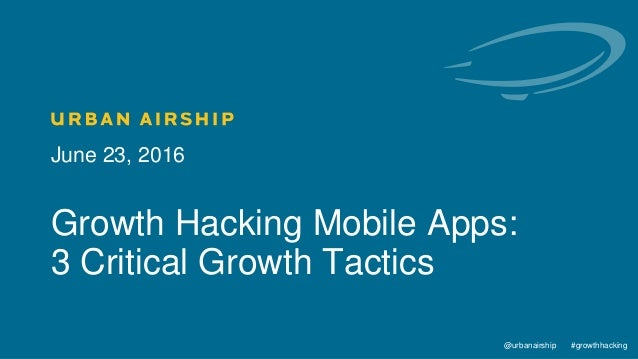 1 @urbanairship #growthhacking@urbanairship #growthhacking June 23, 2016 Growth Hacking Mobile Apps: 3 Critical Growth Tac...