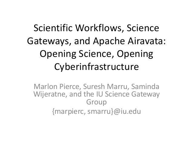 Scientific Workflows, Science Gateways, and Apache Airavata: Opening Science, Opening Cyberinfrastructure Marlon Pierce, S...
