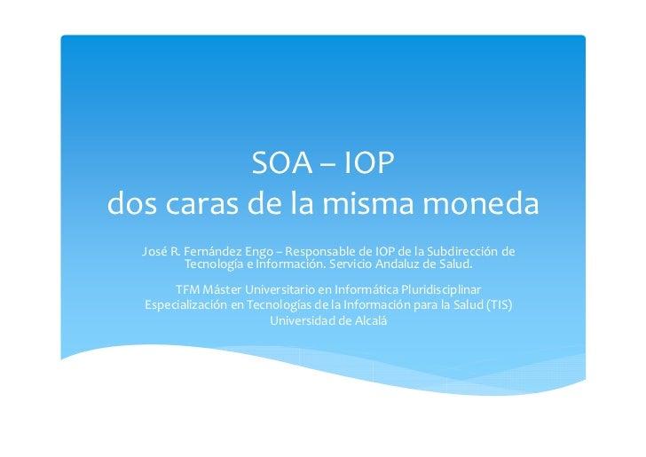 SOA– IOPdoscarasdelamismamoneda  JoséR.FernándezEngo– ResponsabledeIOPdelaSubdirecciónde          Tecnol...