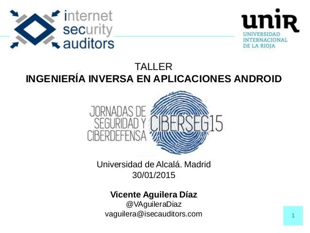 1 TALLER INGENIERÍA INVERSA EN APLICACIONES ANDROID Universidad de Alcalá. Madrid 30/01/2015 Vicente Aguilera Díaz @VAguil...