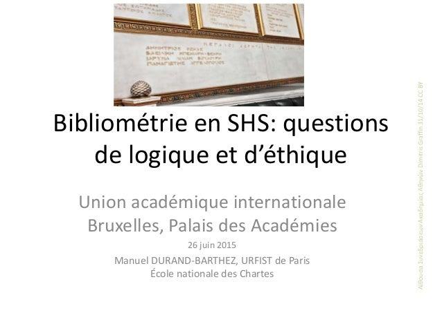 Bibliométrie en SHS: questions de logique et d'éthique Union académique internationale Bruxelles, Palais des Académies 26 ...