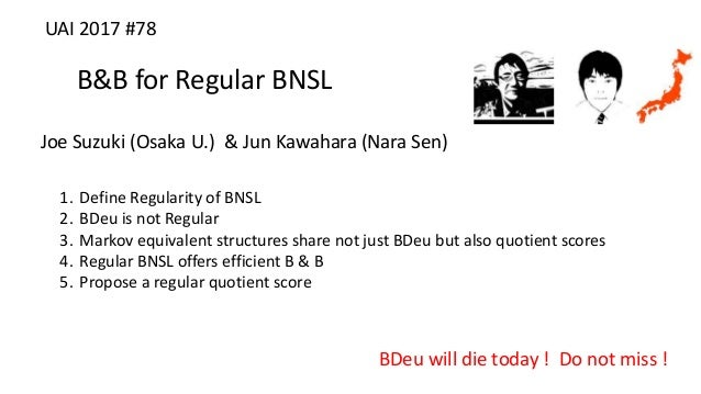 B&B for Regular BNSL Joe Suzuki (Osaka U.) & Jun Kawahara (Nara Sen) BDeu will die today ! Do not miss ! UAI 2017 #78 1. D...