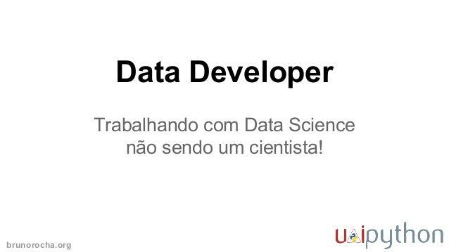 brunorocha.org Data Developer Trabalhando com Data Science não sendo um cientista!
