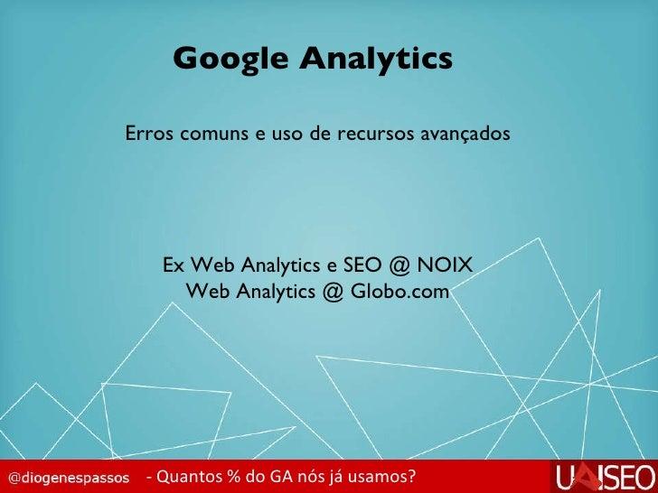 Google Analytics - Quantos % do GA nós já usamos? Erros comuns e uso de recursos avançados Ex Web Analytics e SEO @ NOIX W...