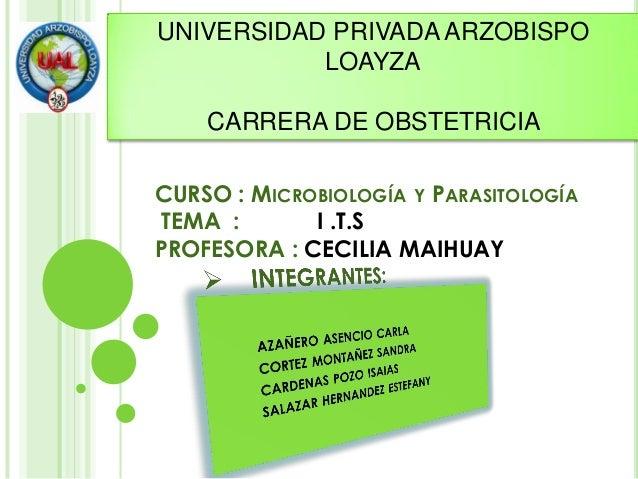 CURSO : MICROBIOLOGÍA Y PARASITOLOGÍA TEMA : I .T.S PROFESORA : CECILIA MAIHUAY UNIVERSIDAD PRIVADA ARZOBISPO LOAYZA CARRE...