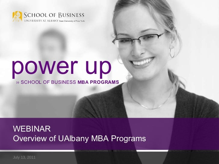July 13, 2011  power up ››  SCHOOL OF BUSINESS  MBA  PROGRAMS WEBINAR Overview of UAlbany MBA Programs