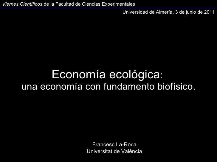 Economía ecológica :  una economía con fundamento biofísico. Francesc La-Roca Universitat de València Universidad de Almer...