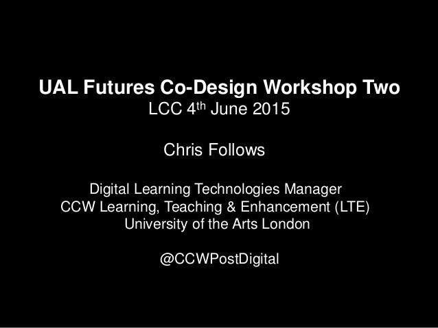 UAL Futures Co-Design Workshop Two LCC 4th June 2015 Chris Follows Digital Learning Technologies Manager CCW Learning, Tea...