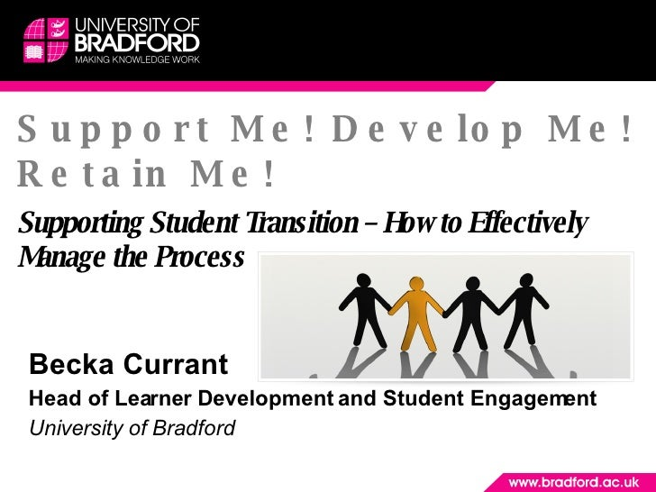 Support Me! Develop Me! Retain Me! Supporting Student Transition – How to Effectively Manage the Process Becka Currant  He...
