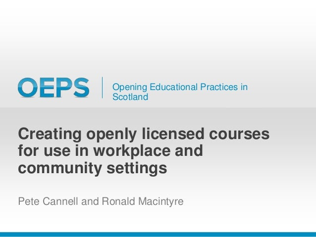 Opening Educational Practices in Scotland Creating openly licensed courses for use in workplace and community settings Pet...