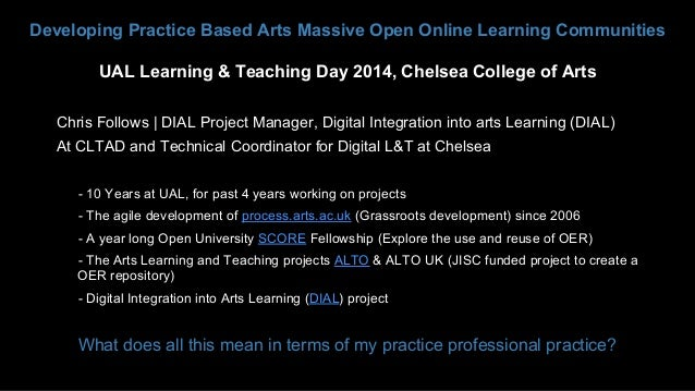 Developing Practice Based Arts Massive Open Online Learning Communities UAL Learning & Teaching Day 2014, Chelsea College ...