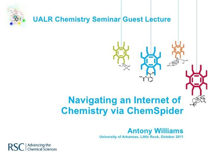 Navigating an Internet of  Chemistry via ChemSpider Antony Williams University of Arkansas, Little Rock, October 2011 UALR...
