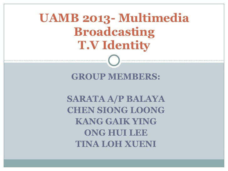 GROUP MEMBERS: SARATA A/P BALAYA CHEN SIONG LOONG KANG GAIK YING ONG HUI LEE TINA LOH XUENI UAMB 2013- Multimedia Broadcas...