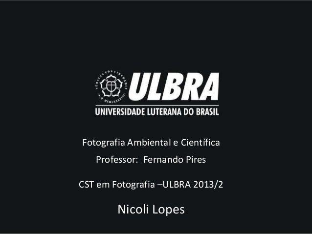 Fotografia Ambiental e Científica Professor: Fernando Pires CST em Fotografia –ULBRA 2013/2  Nicoli Lopes