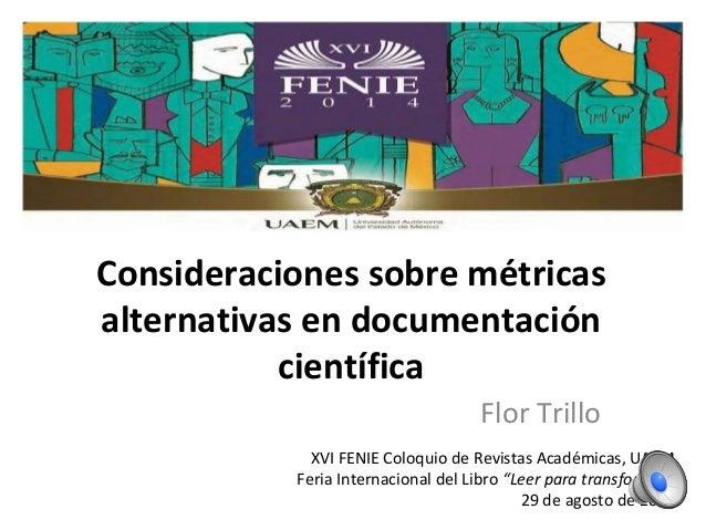 Consideraciones sobre métricas alternativas en documentación científica Flor Trillo XVI FENIE Coloquio de Revistas Académi...