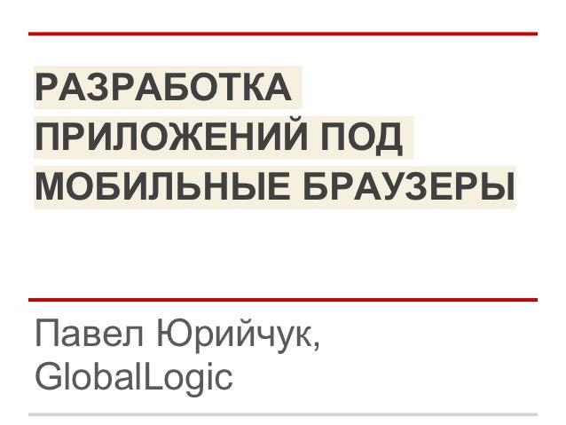 РАЗРАБОТКАПРИЛОЖЕНИЙ ПОДМОБИЛЬНЫЕ БРАУЗЕРЫПавел Юрийчук,GlobalLogic