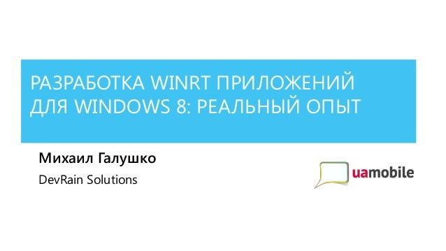РАЗРАБОТКА WINRT ПРИЛОЖЕНИЙДЛЯ WINDOWS 8: РЕАЛЬНЫЙ ОПЫТМихаил ГалушкоDevRain Solutions
