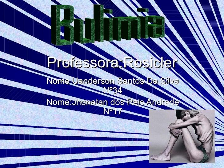 Professora:Rosicler Nome Uanderson Santos Da Silva Nº34 Nome:Jhonatan dos Reis Andrade Nº17 Bulimia