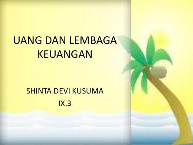 UANG DAN LEMBAGA   KEUANGAN  SHINTA DEVI KUSUMA          IX.3