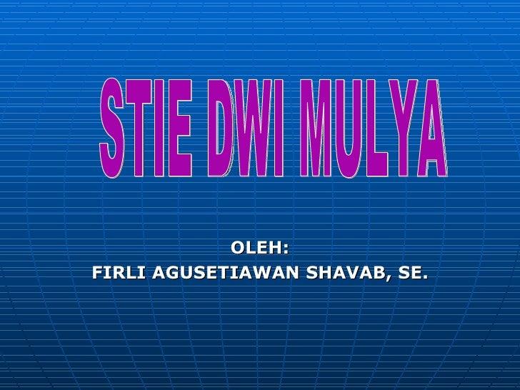 <ul><li>OLEH: </li></ul><ul><li>FIRLI AGUSETIAWAN SHAVAB, SE. </li></ul>STIE DWI MULYA