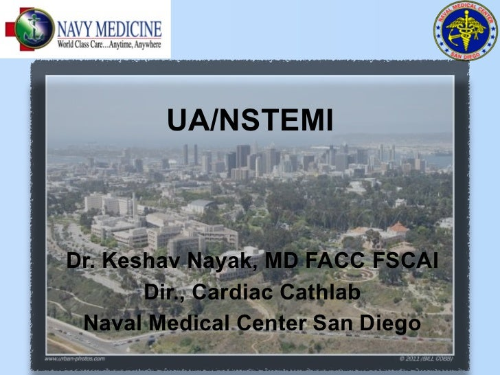 UA/NSTEMIDr. Keshav Nayak, MD FACC FSCAI       Dir., Cardiac Cathlab Naval Medical Center San Diego