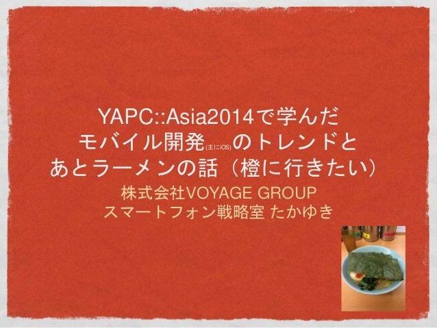 YAPC::Asia2014で学んだ  モバイル開発(主にiOS)のトレンドと  あとラーメンの話(橙に行きたい)  株式会社VOYAGE GROUP  スマートフォン戦略室たかゆき
