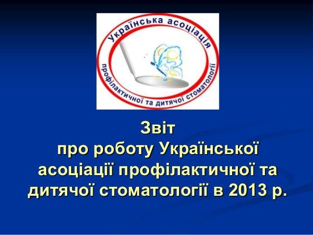 Звіт про роботу Української асоціації профілактичної та дитячої стоматології в 2013 р.