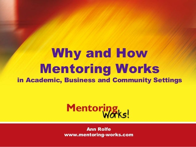 Ann Rolfe www.mentoring-works.com Why and How Mentoring Works in Academic, Business and Community Settings